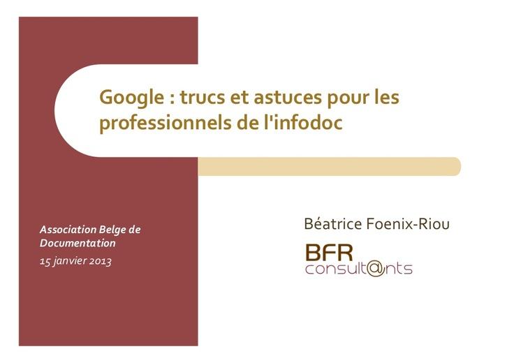 """SlideShare Google : trucs et astuces pour les professionnels de l'infodoc Support de la conférence de Béatrice Foenix-Riou (BFR Consultants) à l'Association Belge de Documentation sur le thème """"Google : trucs et astuces pour les professionnels de l'infodoc. Focus sur ses fonctions avancées et sur son actualité chargée""""  15 janvier 2013"""