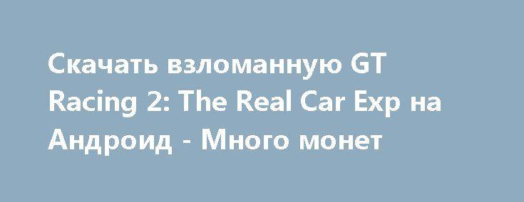 Скачать взломанную GT Racing 2: The Real Car Exp на Андроид - Много монет http://cash-droid.ru/803-skachat-vzlomannuyu-gt-racing-2-the-real-car-exp-na-android-mnogo-monet.html