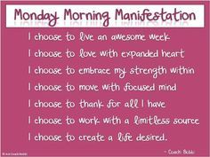 *I choose to live an awesome week, I choose to love with expanded heart, I choose to embrace my strength within, I choose to move with focused mind, I choose to thank for all I have, I choose to work with a limitless source, I choose to create a life desired