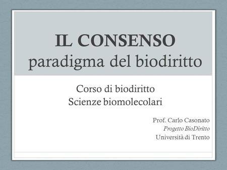 IL CONSENSO paradigma del biodiritto Corso di biodiritto Scienze biomolecolari Prof. Carlo Casonato Progetto BioDiritto Università di Trento.