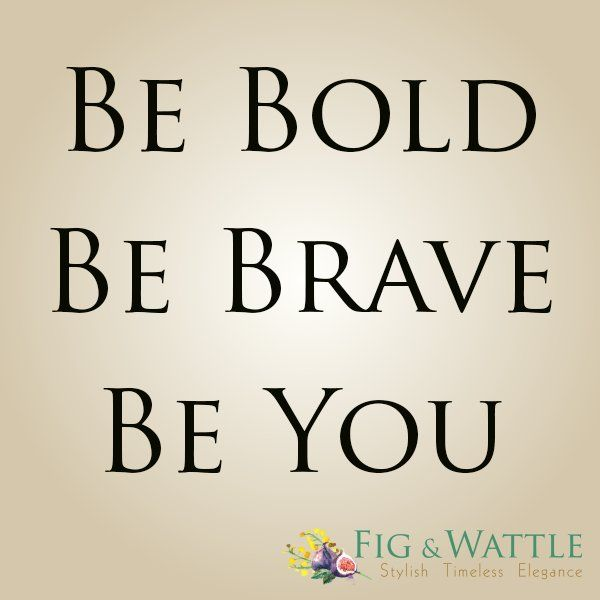 Be bold, be brave, be you.  www.figandwattle.com.au