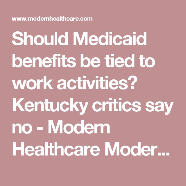 Should Medicaid benefits be tied to work activities? Kentucky critics say no - Modern Healthcare Modern Healthcare business news, research, data and events