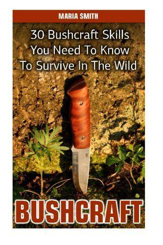 Bushcraft: 30 Bushcraft Skills You Need To Know To Survive In The Wild: (Bushcraft, Bushcraft Survival, Bushcraft Basics, Bushcraft Shelter, Survival, … Books, Survival, Survival Books, Bushcraft))