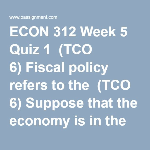 ECON 312 Week 5 Quiz 1  (TCO 6) Fiscal policy refers to the  (TCO 6) Suppose that the economy is in the midst of a recession. Which of the following policies would most likely end the recession and stimulate output growth?  (TCO 6) The crowding-out effect of expansionary fiscal policy suggests that  (TCO 5) Which of the following would not shift the aggregate supply curve?  (TCO 6) Other things equal, a reduction in personal and business taxes can be expected to  (TCO 6) The MPC can be…