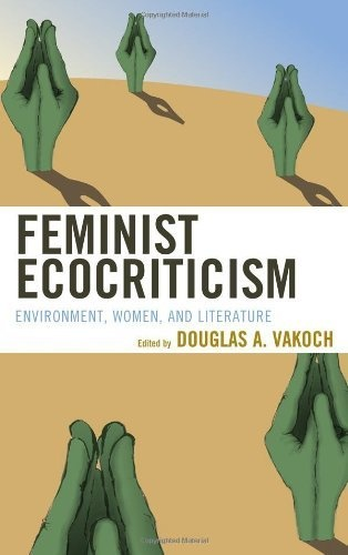 Feminist Ecocriticism: Environment, Women, and Literature by Douglas A. Vakoch, http://www.amazon.com/dp/073917682X/ref=cm_sw_r_pi_dp_vqlqrb06SVEHW