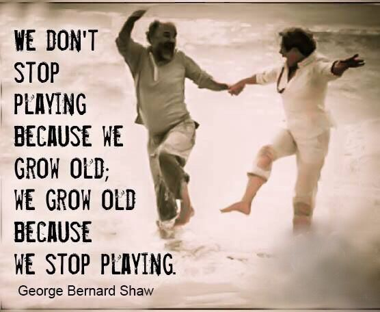 We don't stop playing because we grow old - We grow old because we stop playing…