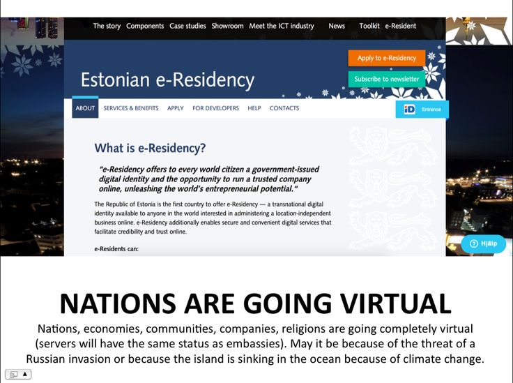 NATIONS ARE GOING VIRTUAL  Nations, economies, communities, companies, religions are going completely virtual (servers will have the same status as embassies). May it be because of the threat of a Russian invasion or because the island is sinking in the ocean because of climate change   --  Isadora Wronski