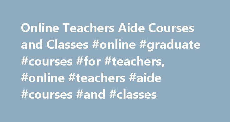 Online Teachers Aide Courses and Classes #online #graduate #courses #for #teachers, #online #teachers #aide #courses #and #classes http://colorado-springs.remmont.com/online-teachers-aide-courses-and-classes-online-graduate-courses-for-teachers-online-teachers-aide-courses-and-classes/  # Online Teachers Aide Courses and Classes Teacher's aides, also known as instructional aides or paraprofessionals, provide instructive and administrative support in classroom settings. Online courses are…