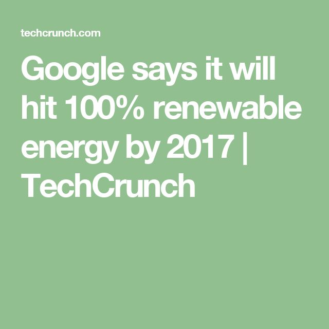 Google says it will hit 100% renewable energy by 2017  |  TechCrunch