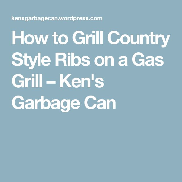 How to Grill Country Style Ribs on a Gas Grill – Ken's Garbage Can
