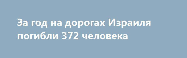 За год на дорогах Израиля погибли 372 человека http://kleinburd.ru/news/za-god-na-dorogax-izrailya-pogibli-372-cheloveka/  Согласно данным управления по борьбе за безопасность дорожного движения, в 2016 году на дорогах Израиля погибли 372 человека, на 16 больше, чем в 2015 году. Среди погибших – 63 человека младше 20 лет, 47 погибших в возрасте 20-24 лет, 76 погибших в возрасте 45-64 лет, 86 погибших в возрасте старше 65 лет. С момента создания […]