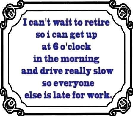 I cant wait to retire so I can get up at 6 o'clock in the morning and drive really slow so everyone else is late for work!