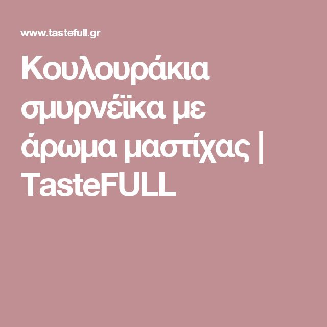 Κουλουράκια σμυρνέϊκα με άρωμα μαστίχας | TasteFULL