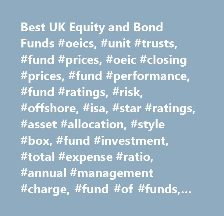 Best UK Equity and Bond Funds #oeics, #unit #trusts, #fund #prices, #oeic #closing #prices, #fund #performance, #fund #ratings, #risk, #offshore, #isa, #star #ratings, #asset #allocation, #style #box, #fund #investment, #total #expense #ratio, #annual #management #charge, #fund #of #funds, #fidelity, #jpm, #invesco #perpetual, #gartmore, #schroder, #jupiter, #artemis, #aberdeen, #neptune, #merrill #lynch, #old #mutual, #norwich, #new #star, #threadneedle, #scottish #widows, #allianz…