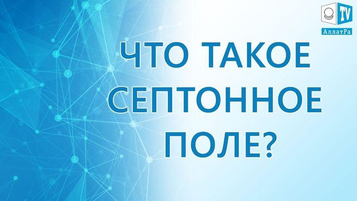 Что такое Септонное поле? Основа Вселенной.  Из Доклада «Исконная физика...  #ТВ, #физика, #развитие, #полезное, #наука, #познание, #мир, #вселенная, #физика