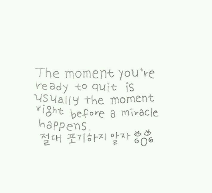 The moment you're ready to quit is usually the moment right before a miracle happens.  절대 포기하지 말자 @'0'@