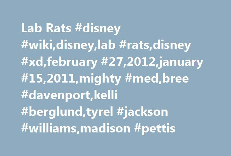 Lab Rats #disney #wiki,disney,lab #rats,disney #xd,february #27,2012,january #15,2011,mighty #med,bree #davenport,kelli #berglund,tyrel #jackson #williams,madison #pettis http://pharmacy.nef2.com/lab-rats-disney-wikidisneylab-ratsdisney-xdfebruary-272012january-152011mighty-medbree-davenportkelli-berglundtyrel-jackson-williamsmadison-pettis/  # Lab Rats Lab Rats Lab Rats is an American television sitcom that premiered on February 27. 2012 on Disney XD. which focuses on the life of Leo…