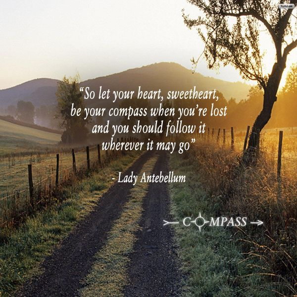"""So let your heart, sweetheart, be your compass when you're lost and you should follow it wherever it may go"" Lady A - ""Compass"""