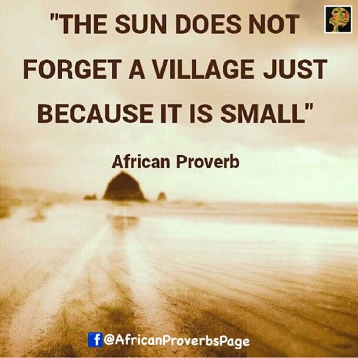 FOLLOW for daily AFRICAN PROVERBS African Proverb: The sun does not forget a village just because it is small. Meaning: It is not by size that we succeed; it is by striving that we succeed. If you can't be a plane in the air be the best car on earth. However short a man may be he can still see the sky. Be the best you can be and success will shine on you. Country's Proverb: Mali