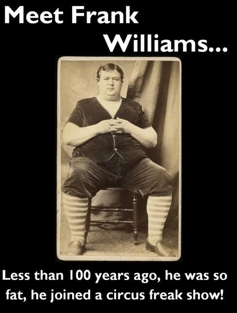 Meet Frank Williams less than 100 years ago he was so fat He joined a Circus Freak Show! nowadays, he is the new normal