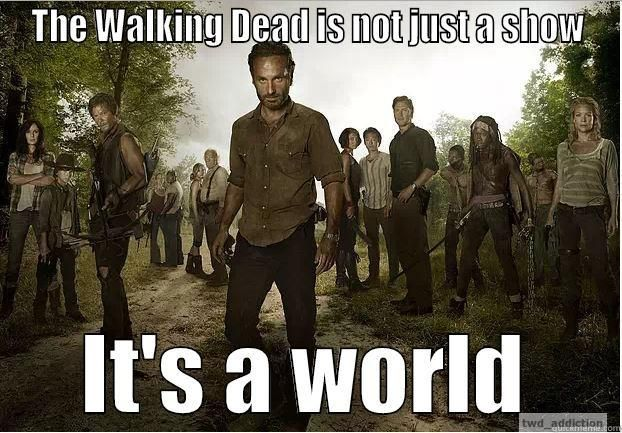 My world revolves around TWD. Seems kinda sad unless you're a walking dead fan then you know exactly what I'm talking about