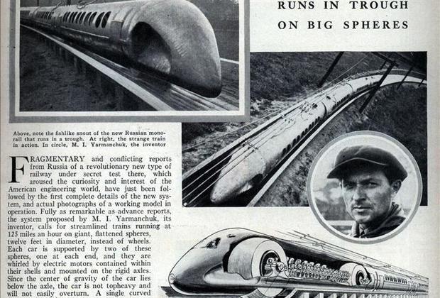 Поезд, спроектированный Николаем Ярмольчуком в начале 1930-х годов в СССР, мог бы попасть в раздел про монорельс, если бы не одна важная особенность. У него не было ни колес, ни воздушной подушки, ни даже магнитной подвески. Вместо колес были шары с установленными внутри электродвигателями. Вместо рельсов использовались бетонные лотки.
