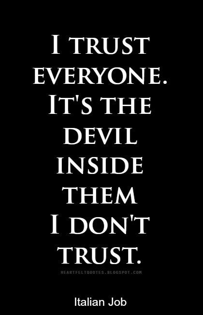 I trust everyone. It's the devil inside them I don't trust.