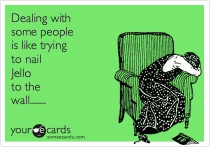 Dealing with some people is like trying to nail jello to the wall.