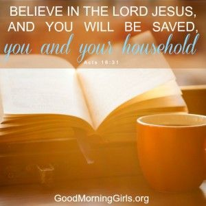 Believe in the Lord Jesus, and you will be saved, you and your household. Acts 18:31