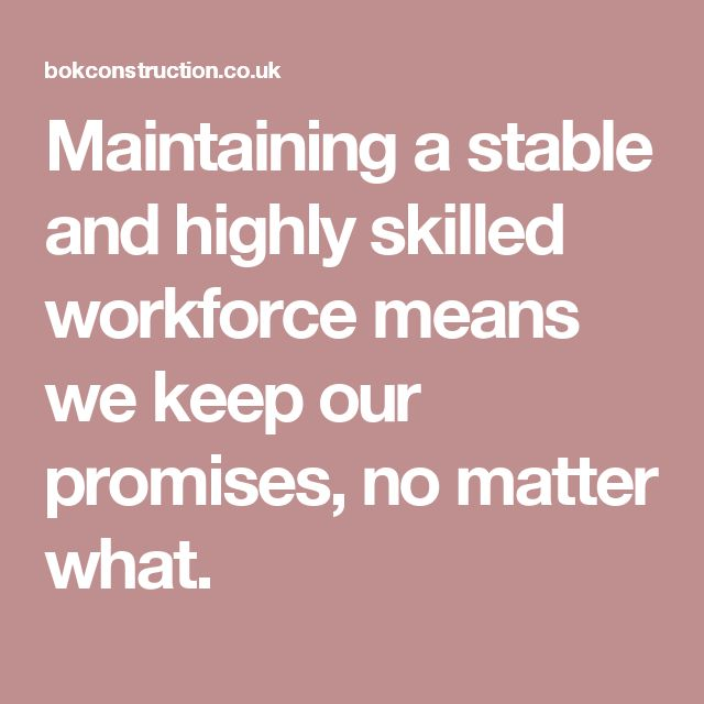 Maintaining a stable and highly skilled workforce means we keep our promises, no matter what.