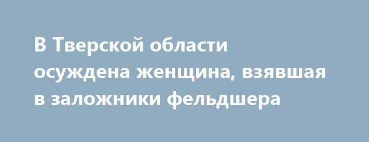 В Тверской области осуждена женщина, взявшая в заложники фельдшера https://apral.ru/2017/07/22/v-tverskoj-oblasti-osuzhdena-zhenshhina-vzyavshaya-v-zalozhniki-feldshera.html  Стало известно, что женщину, которая в состоянии алкогольного опьянения взяла представителя скорой медицинской помощи в заложники, осудили и приговорили к лишению свободы условно сроком на 3 года и 2 месяца. По данным следствия, 20 января текущего года в одно из отделений больницы поступил вызов от женщины, сын которой…