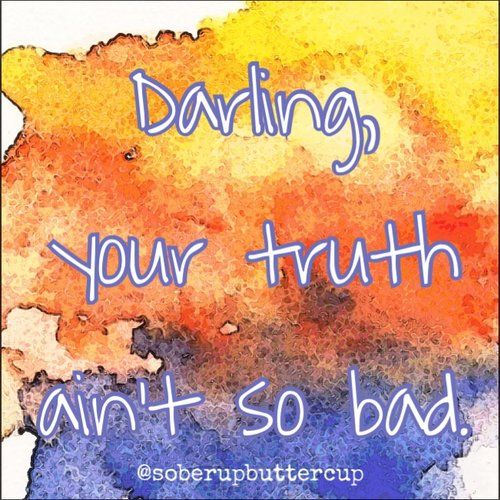 "Sobriety quote.  ""your truth ain't so bad."" sober up buttercup.  Recovery from alcoholism"