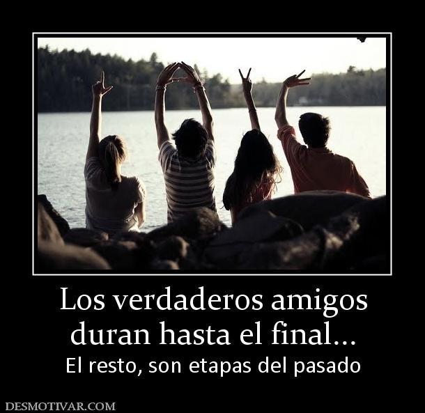 Los verdaderos amigos duran hasta el final... El resto, son etapas del pasado