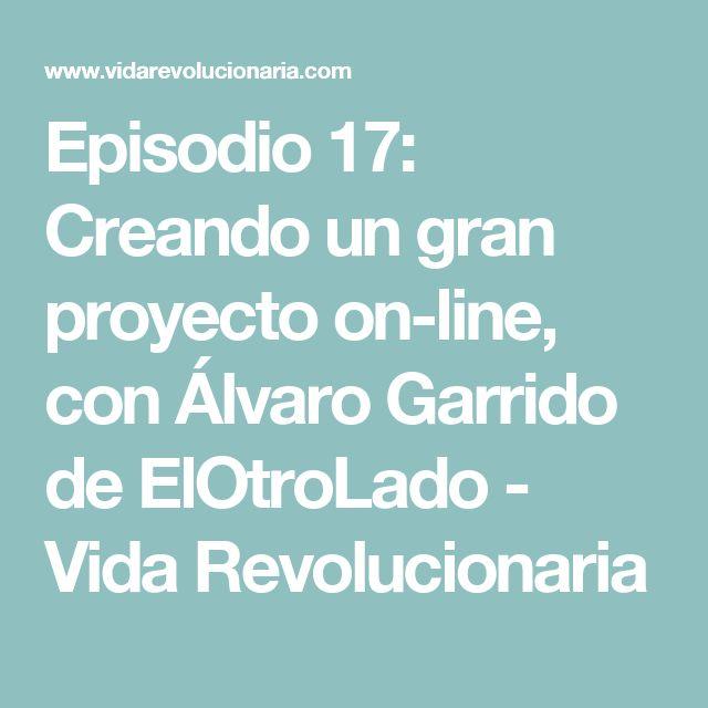 Episodio 17: Creando un gran proyecto on-line, con Álvaro Garrido de ElOtroLado - Vida Revolucionaria