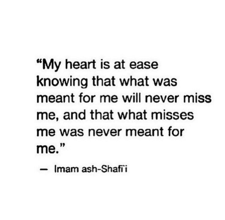 """My heart is at ease knowing that what was meant for me will never miss me, and that what misses me was never meant for me.""(Imam ah-Shafi'i)"