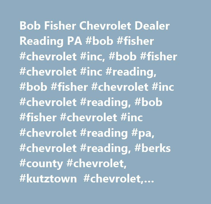 Bob Fisher Chevrolet Dealer Reading PA #bob #fisher #chevrolet #inc, #bob #fisher #chevrolet #inc #reading, #bob #fisher #chevrolet #inc #chevrolet #reading, #bob #fisher #chevrolet #inc #chevrolet #reading #pa, #chevrolet #reading, #berks #county #chevrolet, #kutztown #chevrolet, #lancaster #chevrolet…