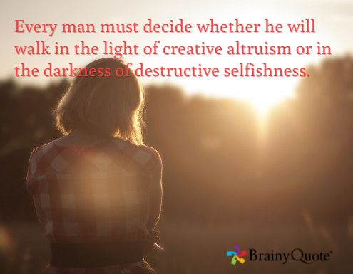 Every man must decide whether he will walk in the light of creative altruism or in the darkness of destructive selfishness.