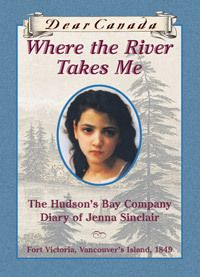 Where The River Takes Me :The Hudson's Bay Company Diary Of Jenna Sinclair (Dear Canada) Fort Victoria, Vancouver's Island 1849