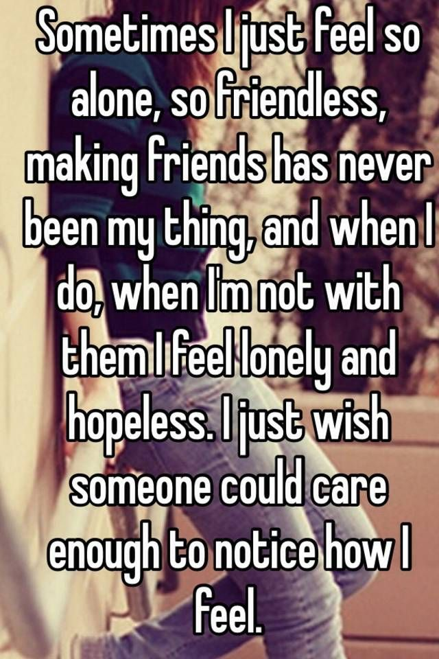 """Sometimes I just feel so alone, so friendless, making friends has never been my thing, and when I do, when I'm not with them I feel lonely and hopeless. I just wish someone could care enough to notice how I feel. """