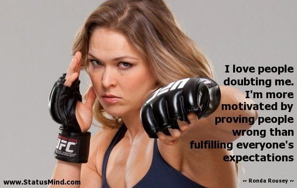 I love people doubting me. I'm more motivated by proving people wrong than fulfilling everyone's expectations - Ronda Rousey Quotes - StatusMind.com
