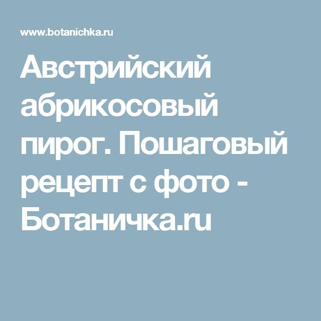 Австрийский абрикосовый пирог. Пошаговый рецепт с фото - Ботаничка.ru