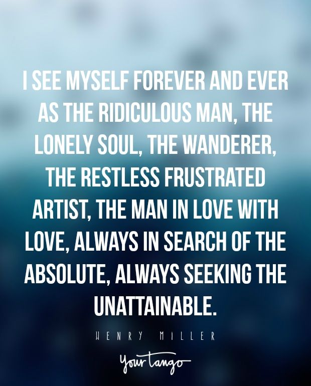 """I see myself forever and ever as the ridiculous man, the lonely soul, the wanderer, the restless frustrated artist, the man in love with love, always in search of the absolute, always seeking the unattainable."" —Henry Miller"