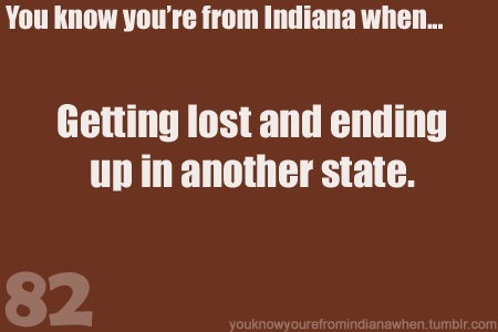 You know you're from Indiana when getting lost makes you go to another state