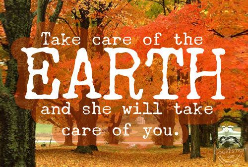 Take Care Of The Earth And She Will Take Care Of You