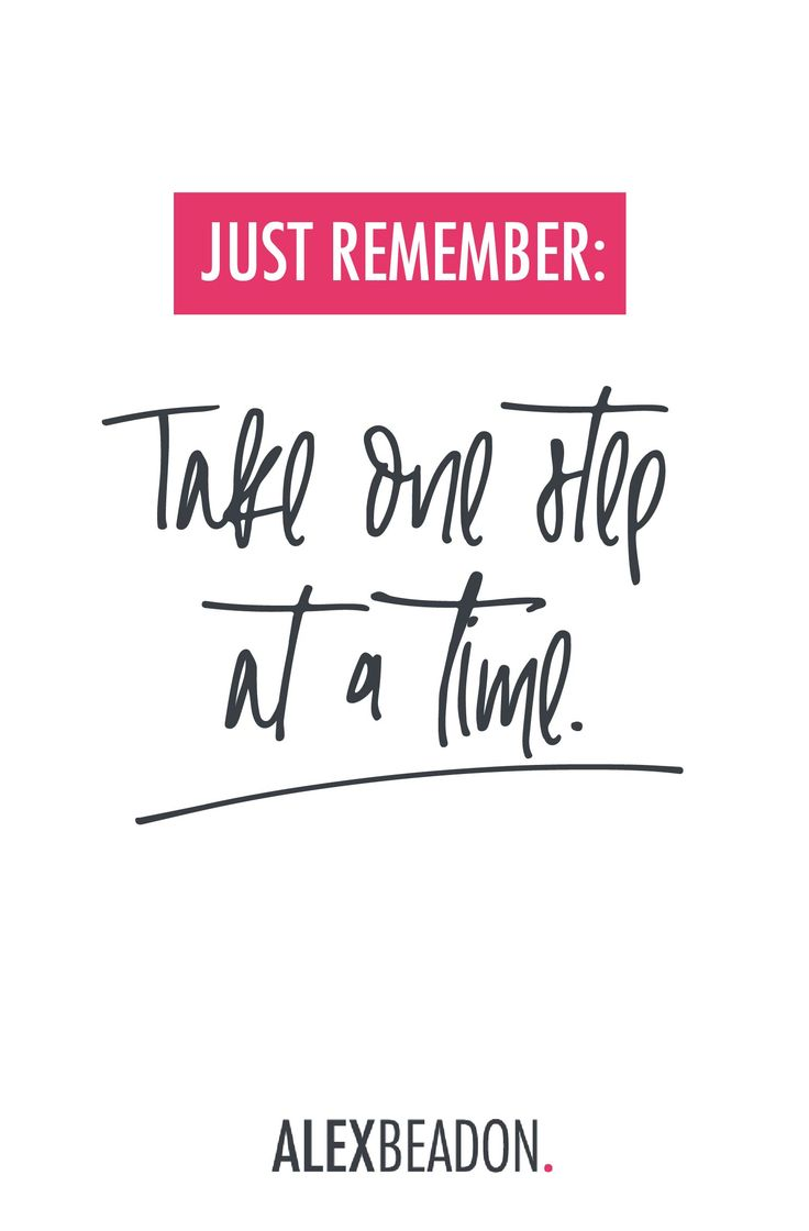 For the days when you feel overwhelmed because there's just *so much* to do. For the days when you feel frustrated because you didn't get as much done today as you thought you would. For the days when you wonder whether you're moving in the right direction or not. Just remember – take one step at a time. xoxo Alex