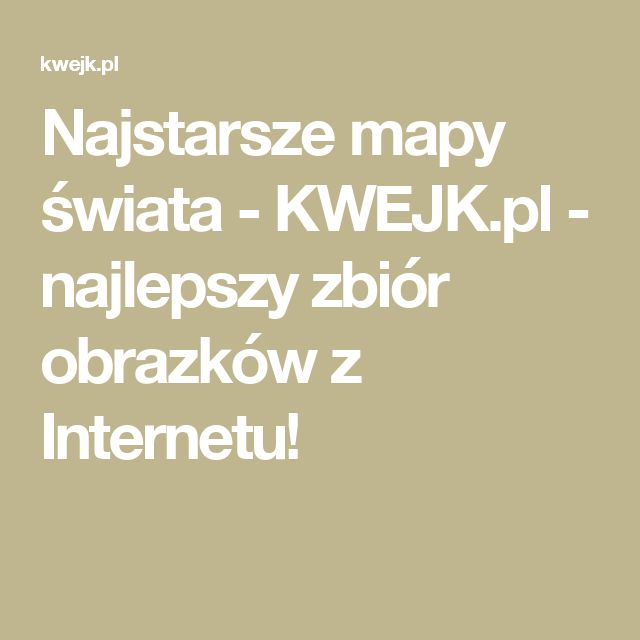 Najstarsze mapy świata - KWEJK.pl - najlepszy zbiór obrazków z Internetu!