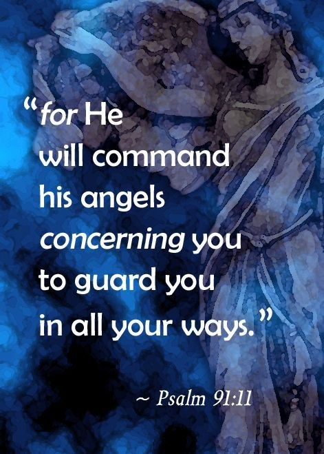Psalm 91:11 (NIV) - For he will command his angels concerning you to guard you in all your ways;