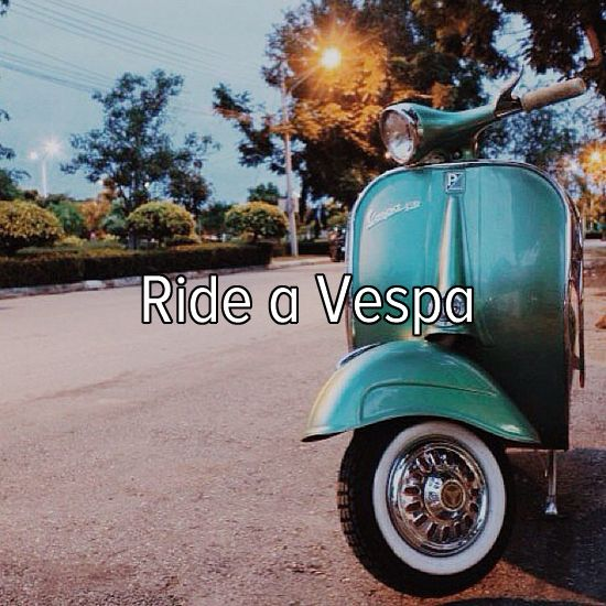 Bucket list: ride a vespa around town.i saw  one of my fav celebrity couples riding it so i want it too lol