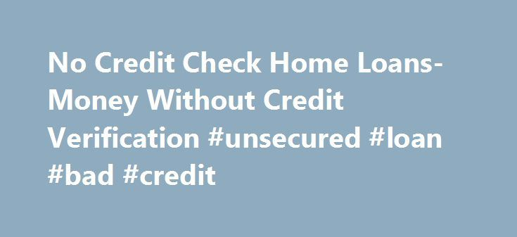 No Credit Check Home Loans- Money Without Credit Verification #unsecured #loan #bad #credit http://loan-credit.nef2.com/no-credit-check-home-loans-money-without-credit-verification-unsecured-loan-bad-credit/  #loans without credit check # No Credit Check Home Loans – Money Without Credit Verification Want to purchase a home but can't avail a loan because of your bad credit status. Well here's a reason for you to smile. With no credit check home loan you can easily avail a loan to buy your…