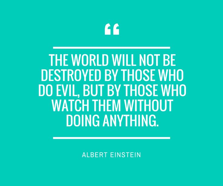 """The world will not be destroyed by those who do evil, but by those who watch them without doing anything."" — Albert Einstein #quote #inspire #itsMYCAUSE"